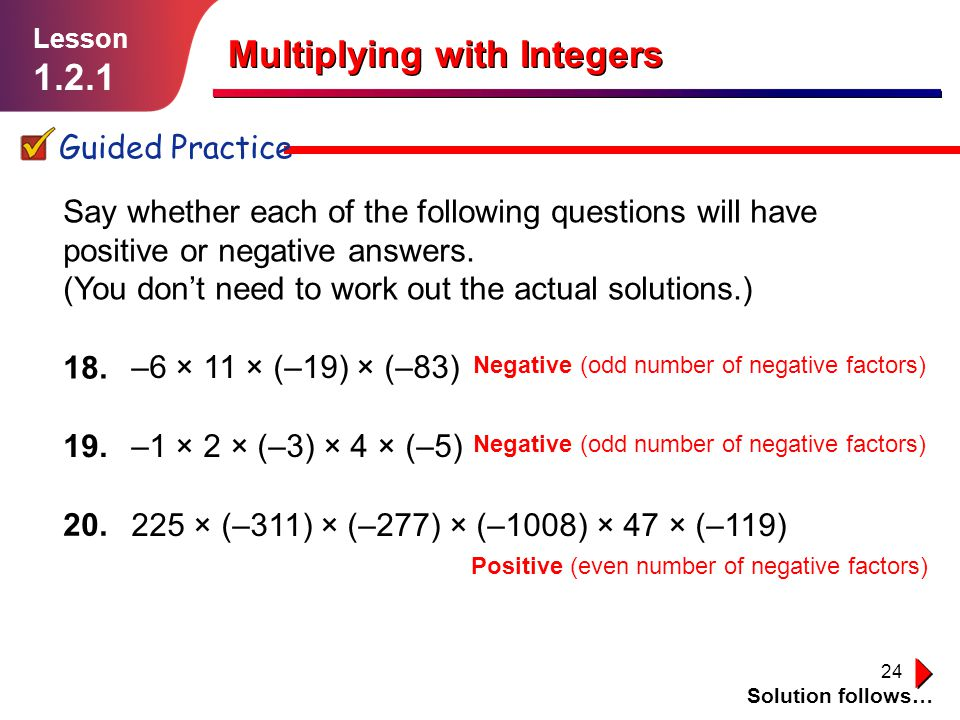 24 Multiplying with Integers Guided Practice Solution follows… Lesson 1.2.1 –6 × 11 × (–19) × (–83) –1 × 2 × (–3) × 4 × (–5) 225 × (–311) × (–277) × (