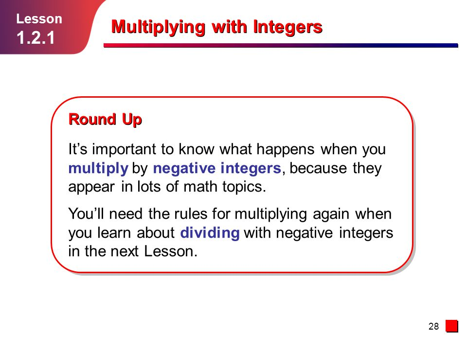 28 Round Up It's important to know what happens when you multiply by negative integers, because they appear in lots of math topics. You'll need the ru