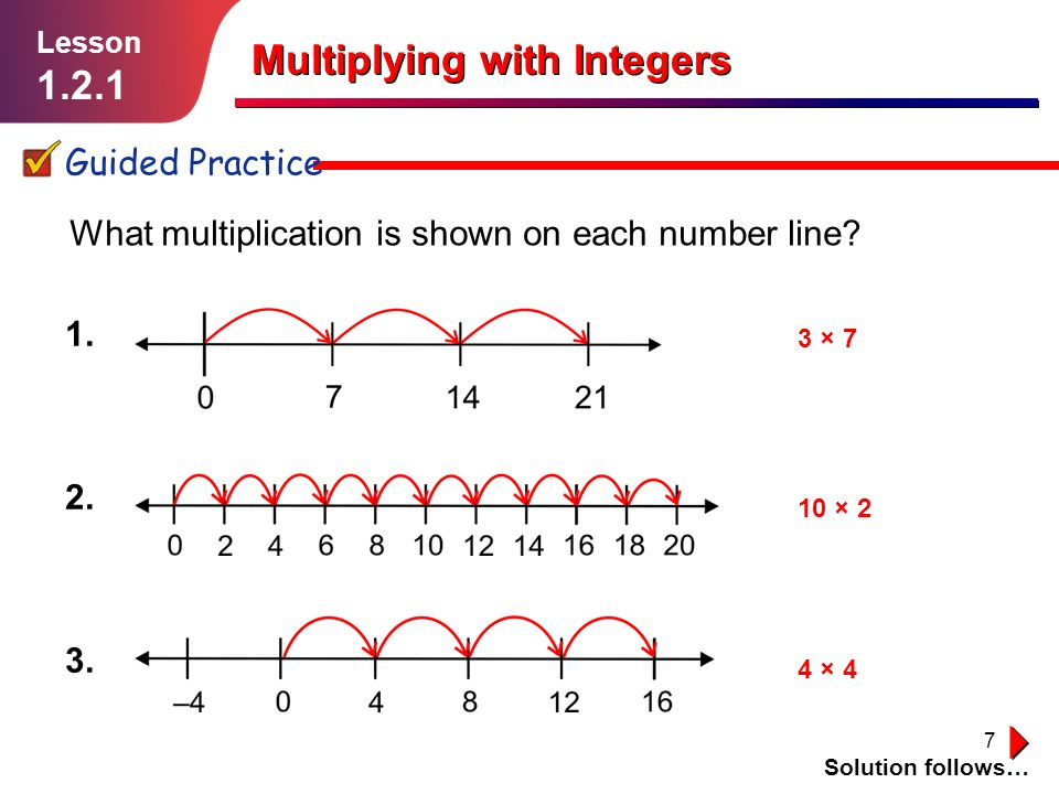 7 1. 2. 3. Multiplying with Integers Guided Practice Solution follows… Lesson 1.2.1 What multiplication is shown on each number line? 3 × 7 10 × 2 4 ×