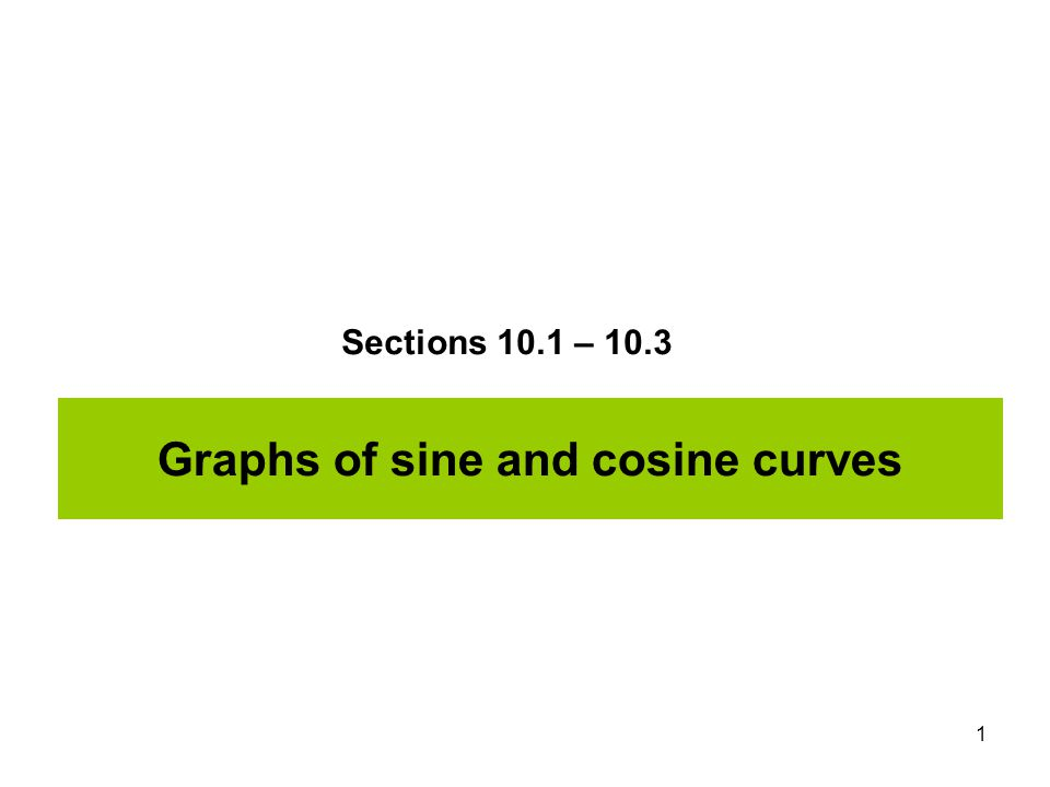 1 Graphs of sine and cosine curves Sections 10.1 – 10.3