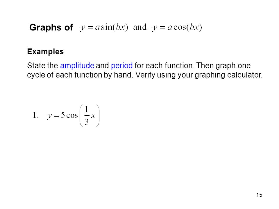 15 Graphs of Examples State the amplitude and period for each function. Then graph one cycle of each function by hand. Verify using your graphing calc