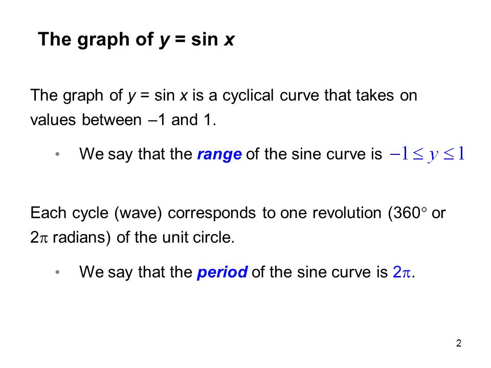 2 The graph of y = sin x The graph of y = sin x is a cyclical curve that takes on values between –1 and 1. We say that the range of the sine curve is