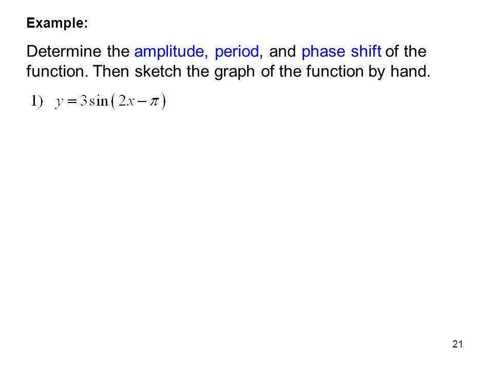 21 Example: Determine the amplitude, period, and phase shift of the function. Then sketch the graph of the function by hand.