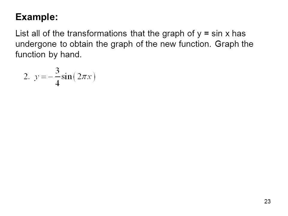 23 Example: List all of the transformations that the graph of y = sin x has undergone to obtain the graph of the new function. Graph the function by h