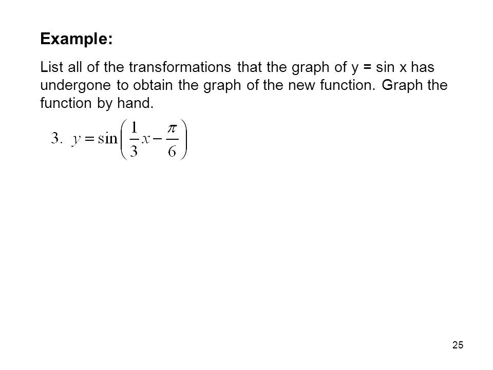 25 Example: List all of the transformations that the graph of y = sin x has undergone to obtain the graph of the new function. Graph the function by h
