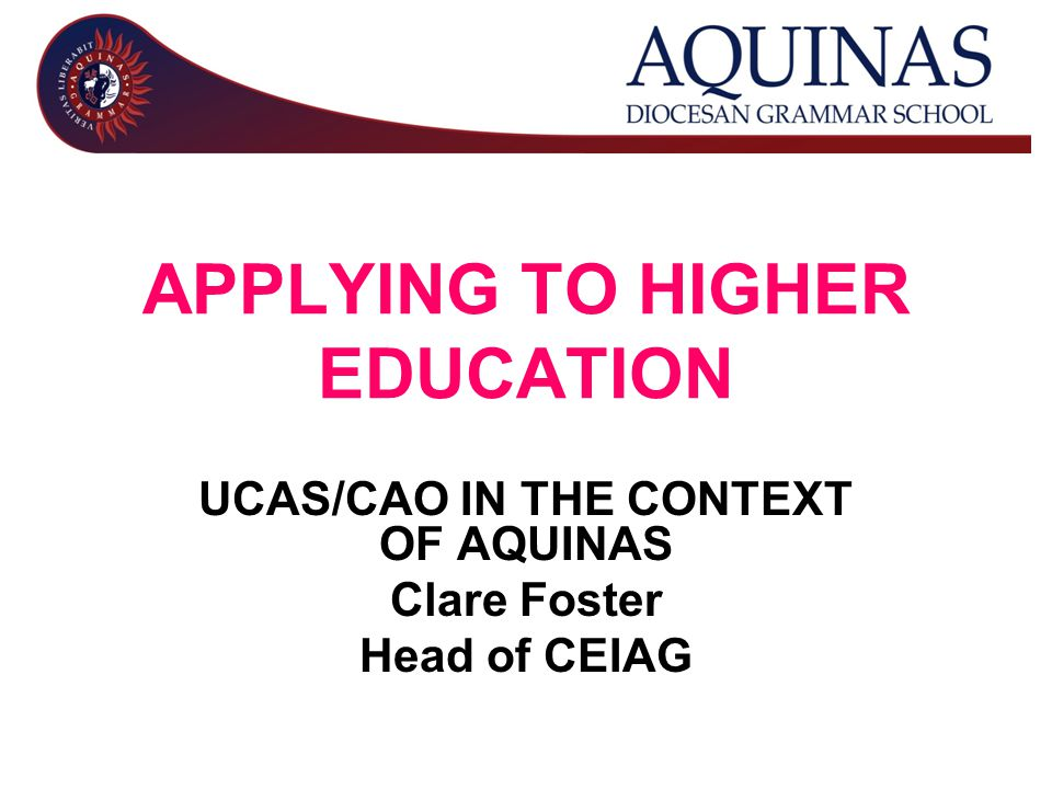 APPLYING TO HIGHER EDUCATION UCAS/CAO IN THE CONTEXT OF AQUINAS Clare Foster Head of CEIAG