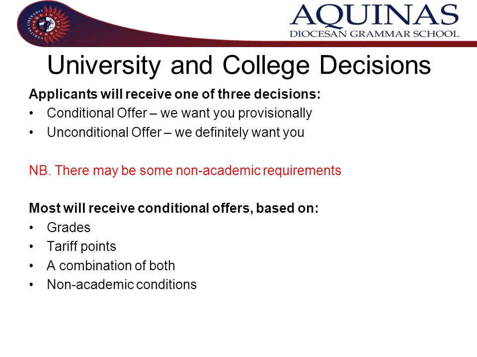 University and College Decisions Applicants will receive one of three decisions: Conditional Offer – we want you provisionally Unconditional Offer – we definitely want you NB.