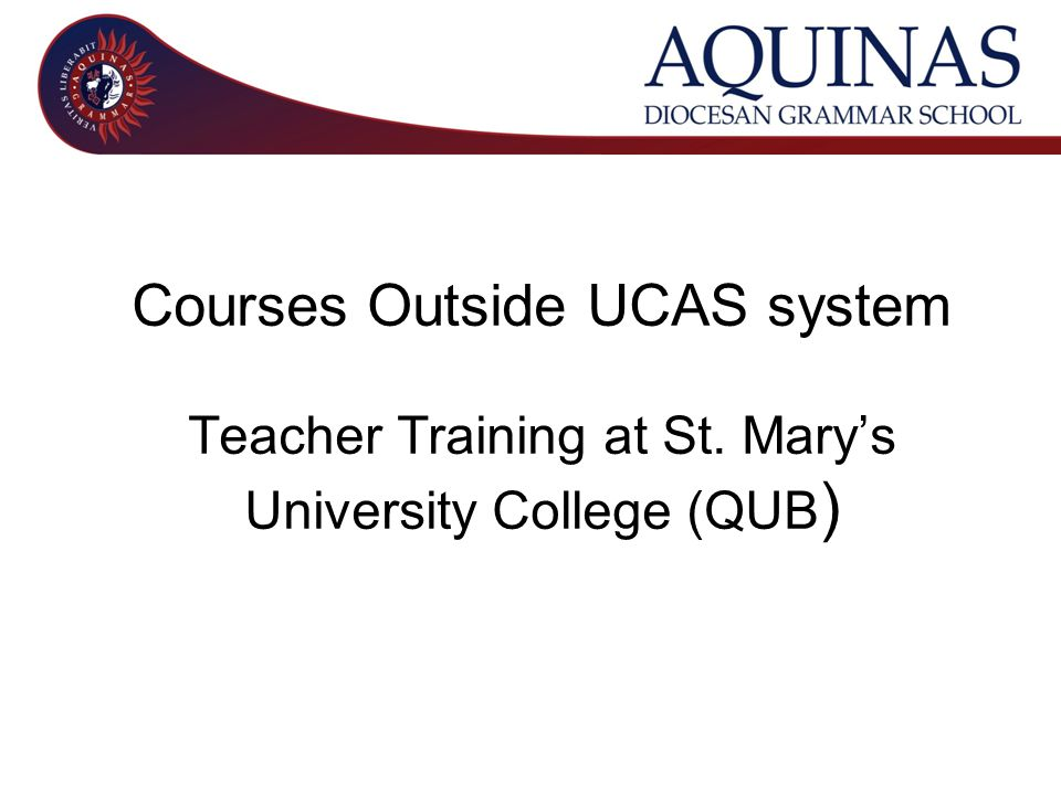 Courses Outside UCAS system Teacher Training at St. Mary's University College (QUB )