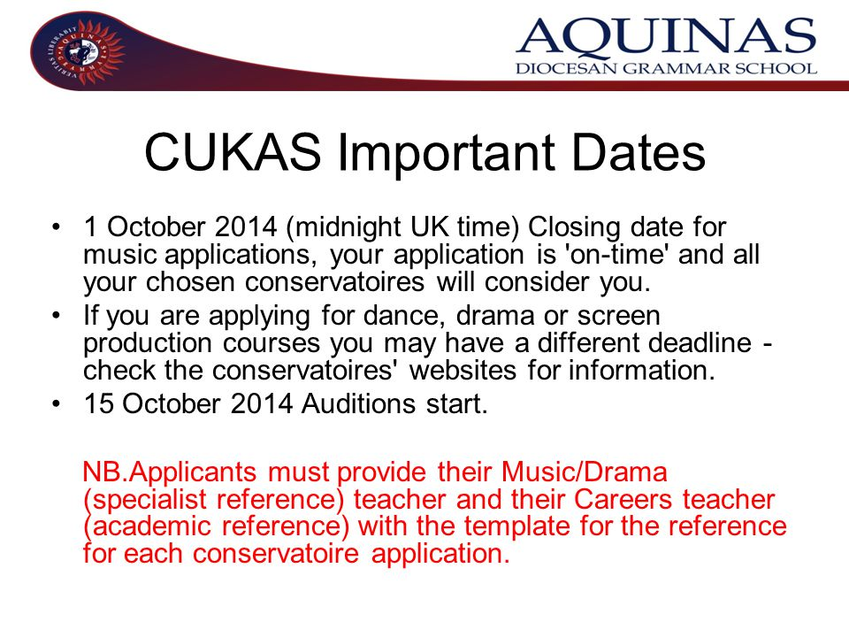 CUKAS Important Dates 1 October 2014 (midnight UK time) Closing date for music applications, your application is on-time and all your chosen conservatoires will consider you.