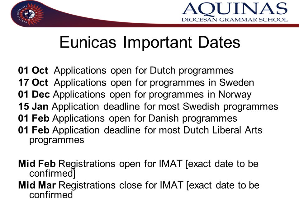 Eunicas Important Dates 01 Oct Applications open for Dutch programmes 17 Oct Applications open for programmes in Sweden 01 Dec Applications open for programmes in Norway 15 Jan Application deadline for most Swedish programmes 01 Feb Applications open for Danish programmes 01 Feb Application deadline for most Dutch Liberal Arts programmes Mid Feb Registrations open for IMAT [exact date to be confirmed] Mid Mar Registrations close for IMAT [exact date to be confirmed