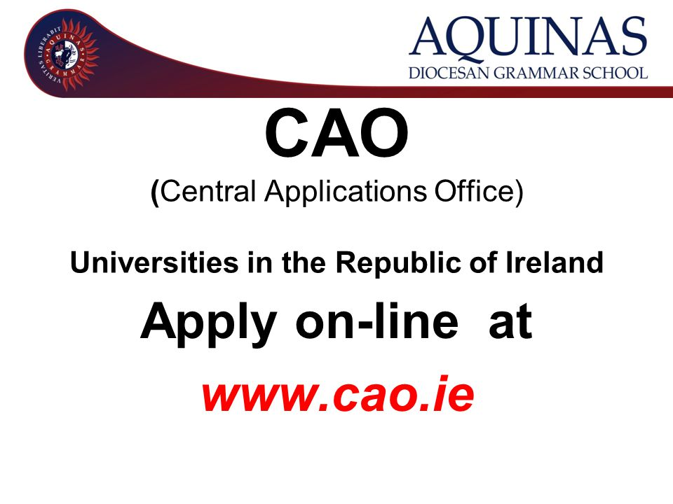 CAO (Central Applications Office) Universities in the Republic of Ireland Apply on-line at www.cao.ie