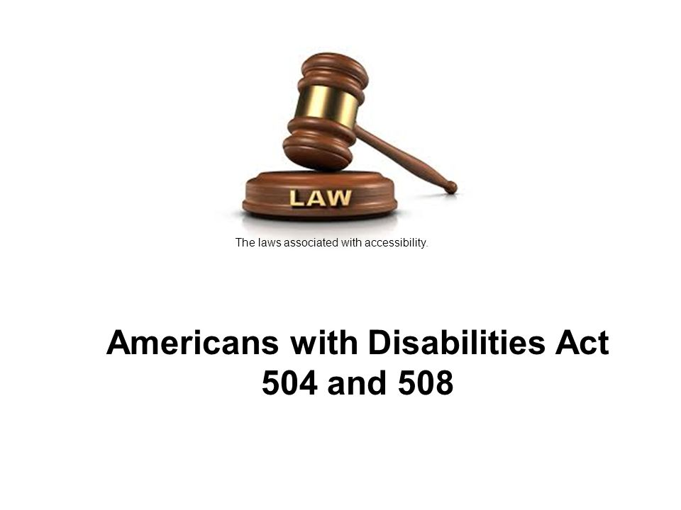 Americans with Disabilities Act 504 and 508 The laws associated with accessibility.