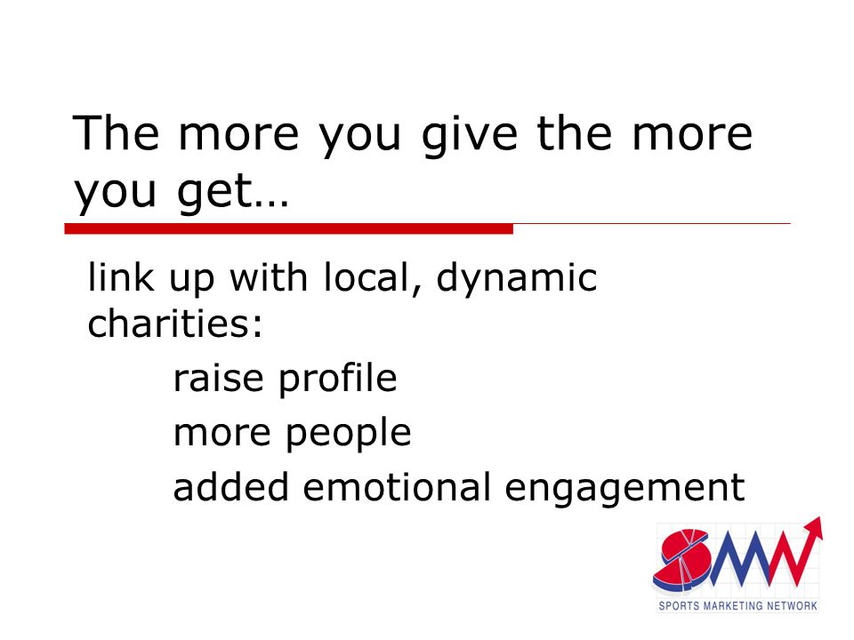 The more you give the more you get… link up with local, dynamic charities: raise profile more people added emotional engagement