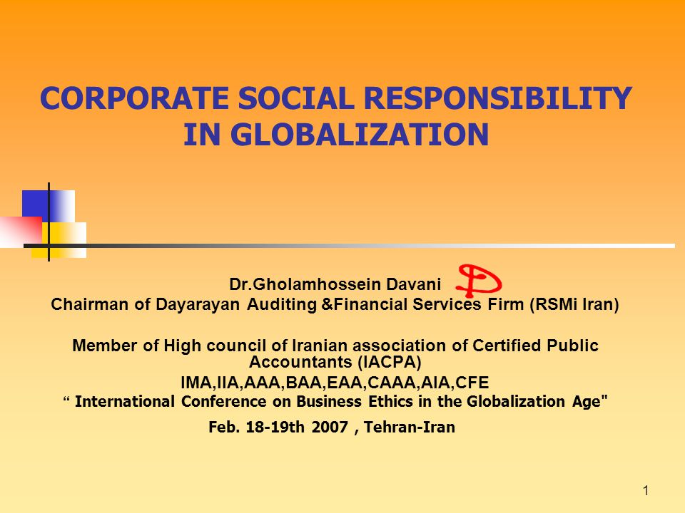 1 CORPORATE SOCIAL RESPONSIBILITY IN GLOBALIZATION Dr.Gholamhossein Davani Chairman of Dayarayan Auditing &Financial Services Firm (RSMi Iran) Member