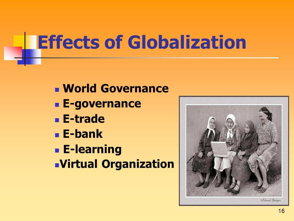 16 Effects of Globalization World Governance E-governance E-trade E-bank E-learning Virtual Organization