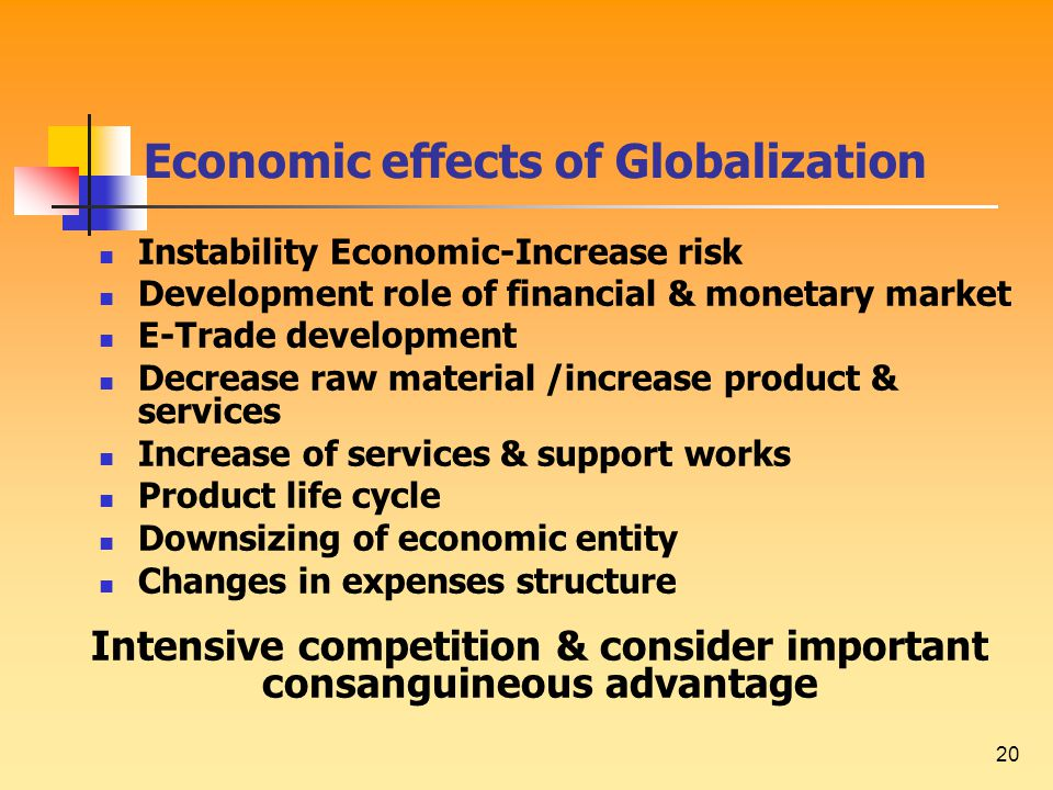 20 Economic effects of Globalization Instability Economic-Increase risk Development role of financial & monetary market E-Trade development Decrease raw material /increase product & services Increase of services & support works Product life cycle Downsizing of economic entity Changes in expenses structure Intensive competition & consider important consanguineous advantage
