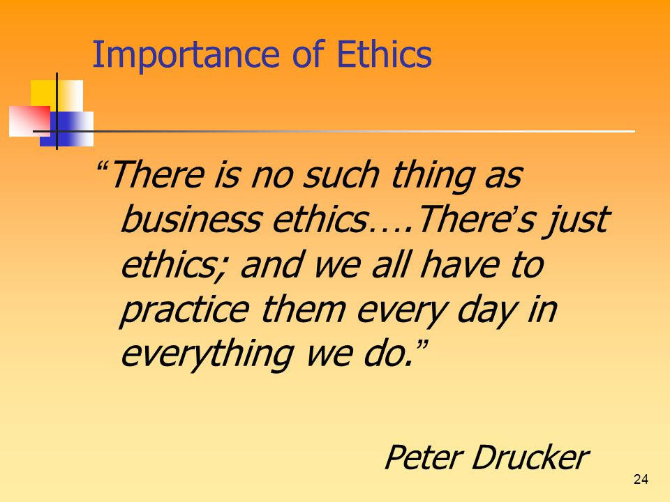 "24 Importance of Ethics "" There is no such thing as business ethics ….There ' s just ethics; and we all have to practice them every day in everything"