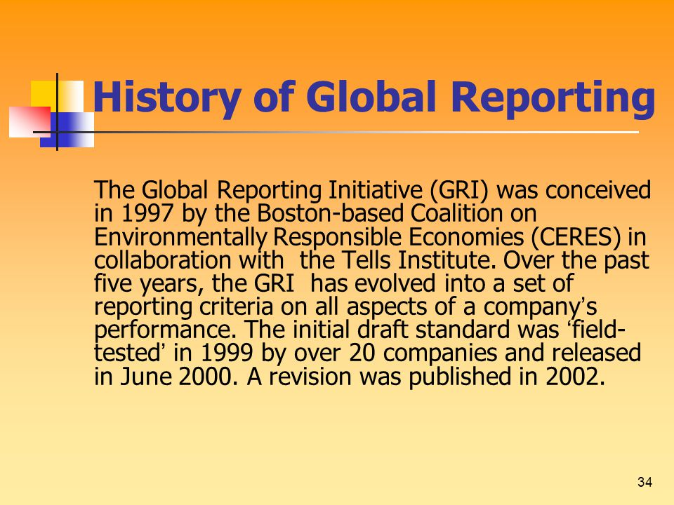 34 History of Global Reporting The Global Reporting Initiative (GRI) was conceived in 1997 by the Boston-based Coalition on Environmentally Responsible Economies (CERES) in collaboration with the Tells Institute.