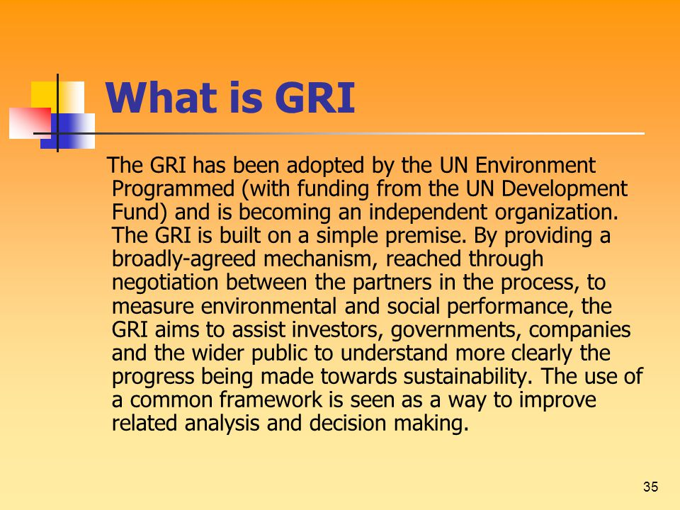 35 What is GRI The GRI has been adopted by the UN Environment Programmed (with funding from the UN Development Fund) and is becoming an independent organization.