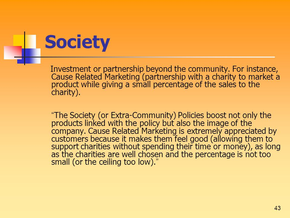 43 Society Investment or partnership beyond the community. For instance, Cause Related Marketing (partnership with a charity to market a product while