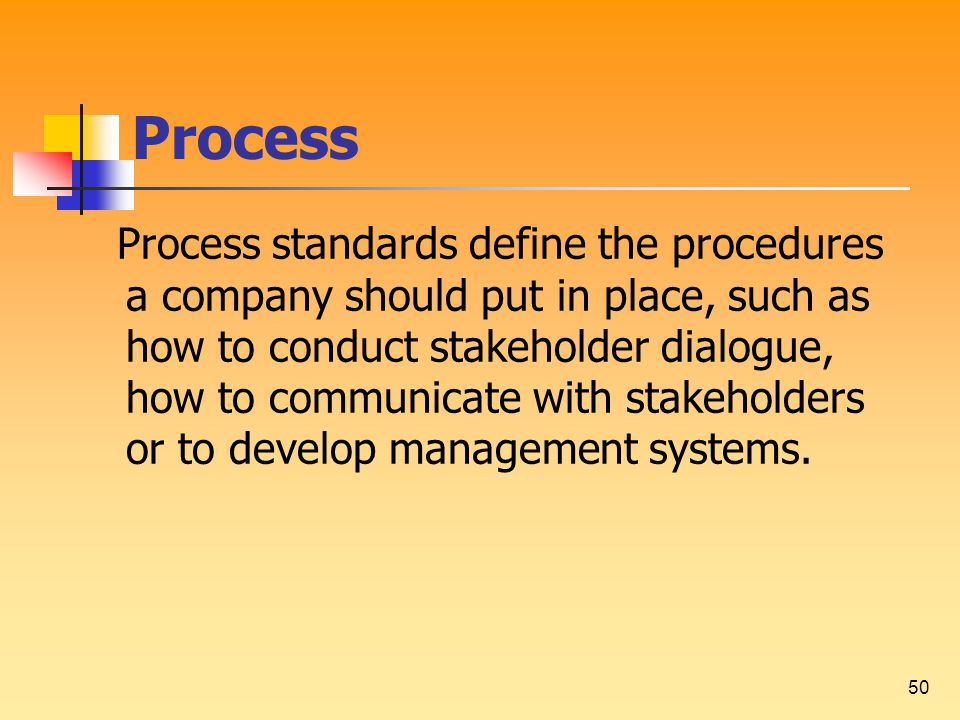50 Process Process standards define the procedures a company should put in place, such as how to conduct stakeholder dialogue, how to communicate with