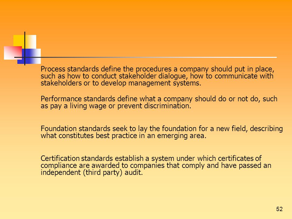 52 Process standards define the procedures a company should put in place, such as how to conduct stakeholder dialogue, how to communicate with stakeholders or to develop management systems.