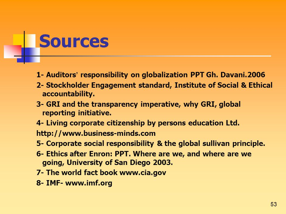 53 Sources 1- Auditors ' responsibility on globalization PPT Gh. Davani.2006 2- Stockholder Engagement standard, Institute of Social & Ethical account