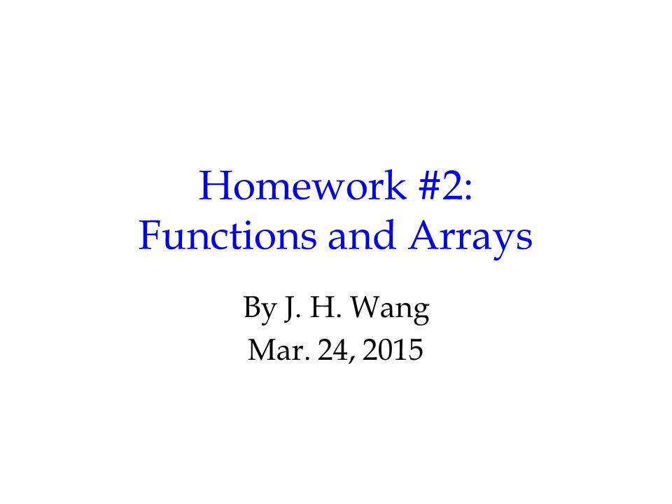 Homework #2: Functions and Arrays By J. H. Wang Mar. 24, 2015