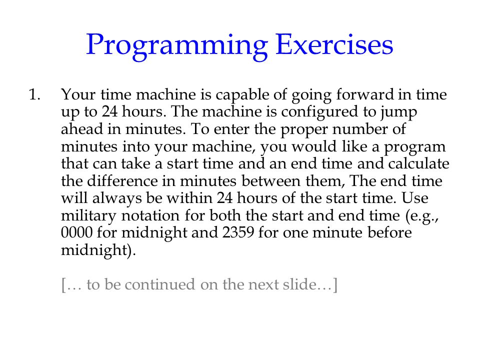 Programming Exercises 1.Your time machine is capable of going forward in time up to 24 hours. The machine is configured to jump ahead in minutes. To e