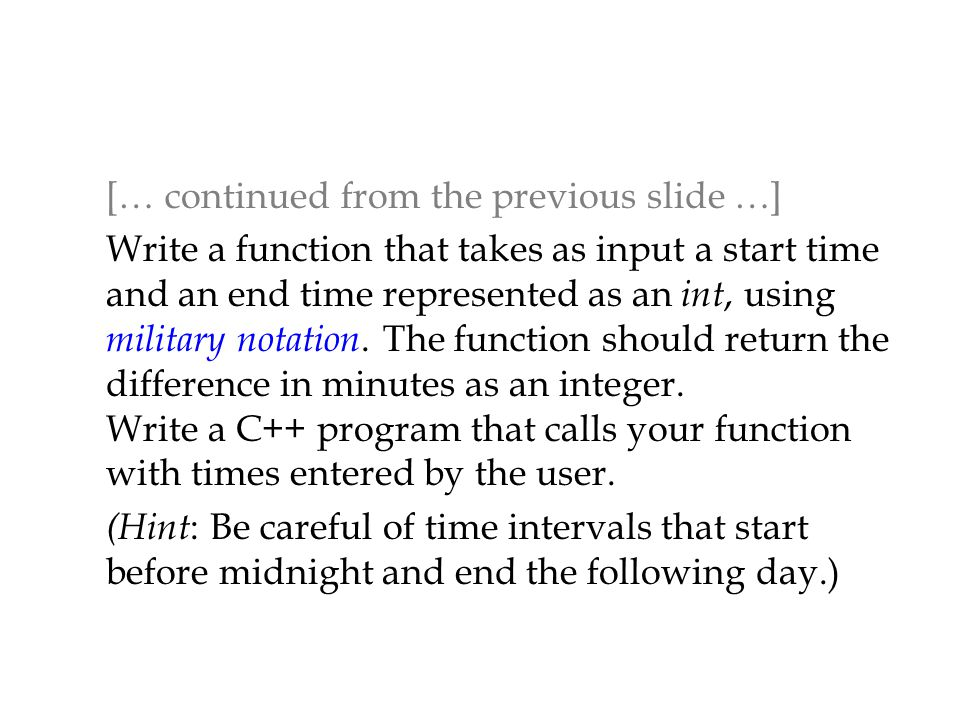 [… continued from the previous slide …] Write a function that takes as input a start time and an end time represented as an int, using military notati