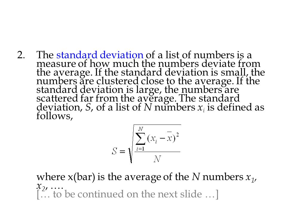 2.The standard deviation of a list of numbers is a measure of how much the numbers deviate from the average. If the standard deviation is small, the n
