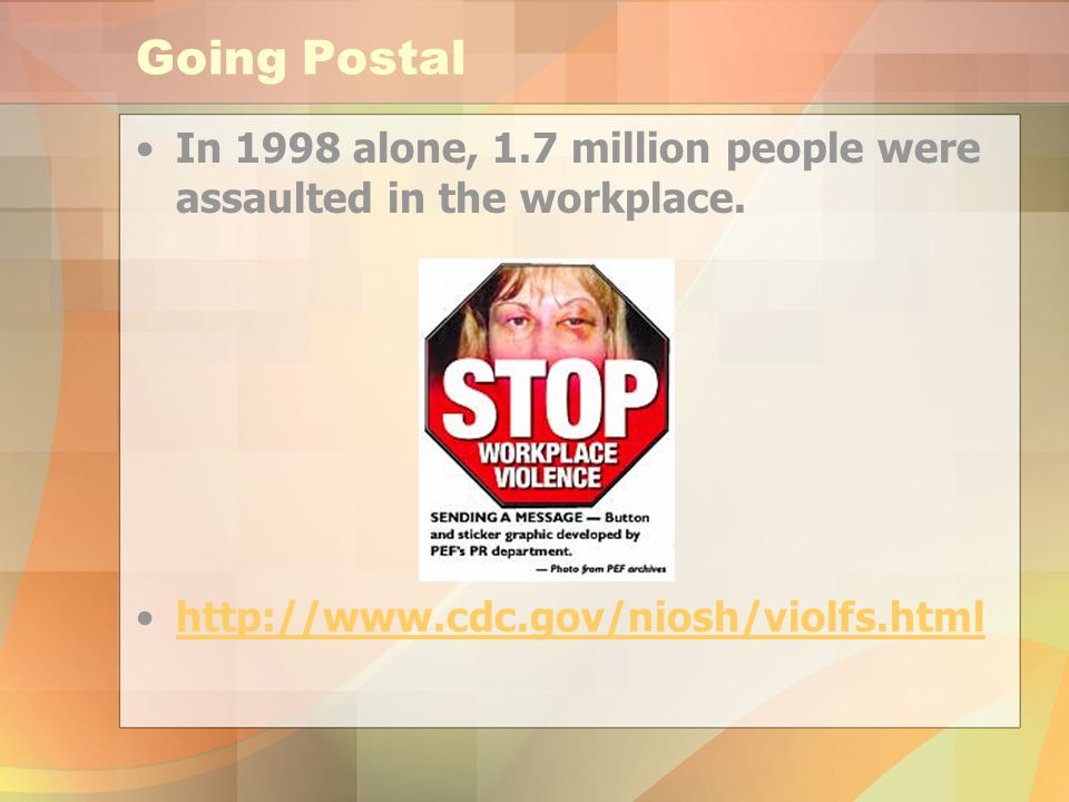 Going Postal In 1998 alone, 1.7 million people were assaulted in the workplace.