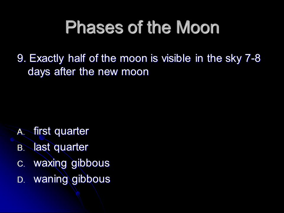 Phases of the Moon 9.Exactly half of the moon is visible in the sky 7-8 days after the new moon A.