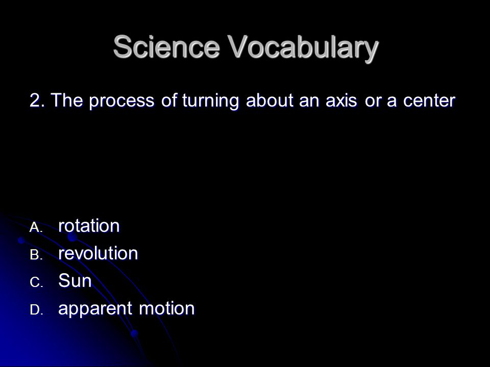 Science Vocabulary 2.The process of turning about an axis or a center A.