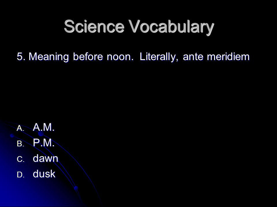 Science Vocabulary 5. Meaning before noon. Literally, ante meridiem A. A.M. B. P.M. C. dawn D. dusk