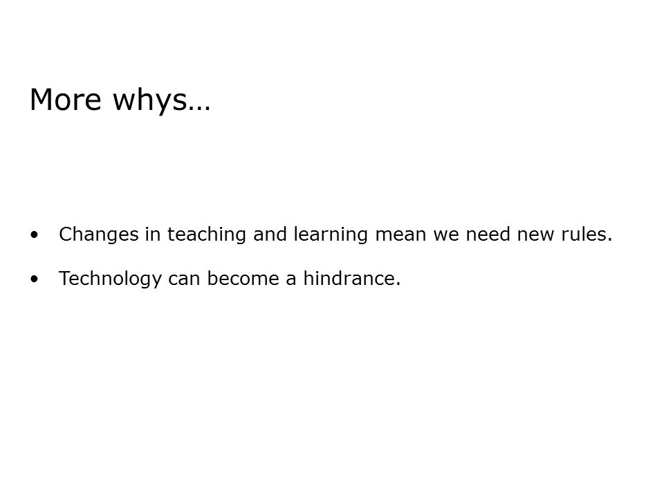 More whys… Changes in teaching and learning mean we need new rules.
