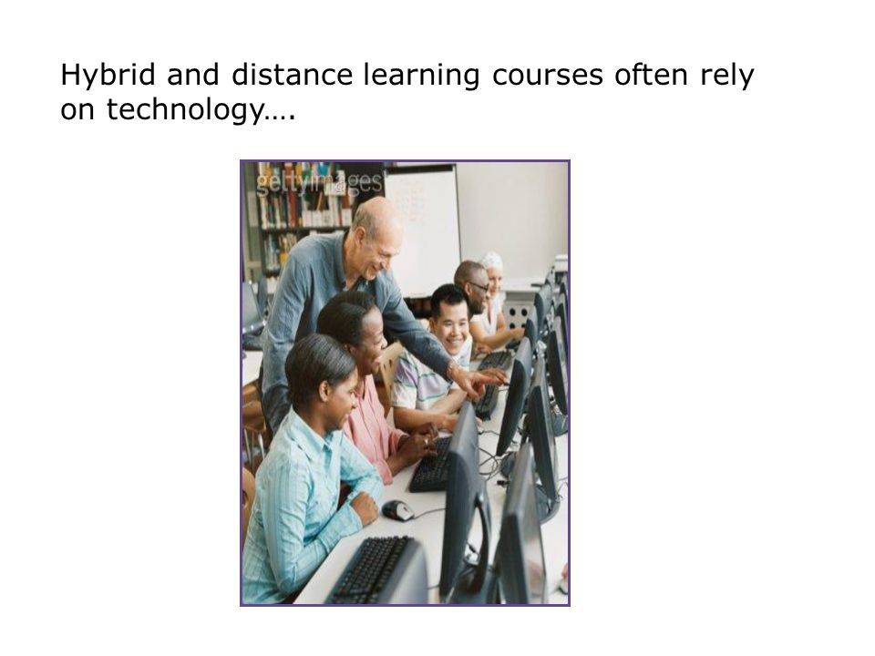 Hybrid and distance learning courses often rely on technology….