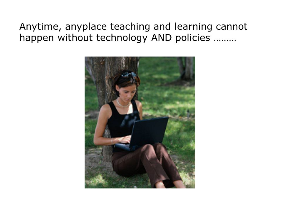 Anytime, anyplace teaching and learning cannot happen without technology AND policies ………