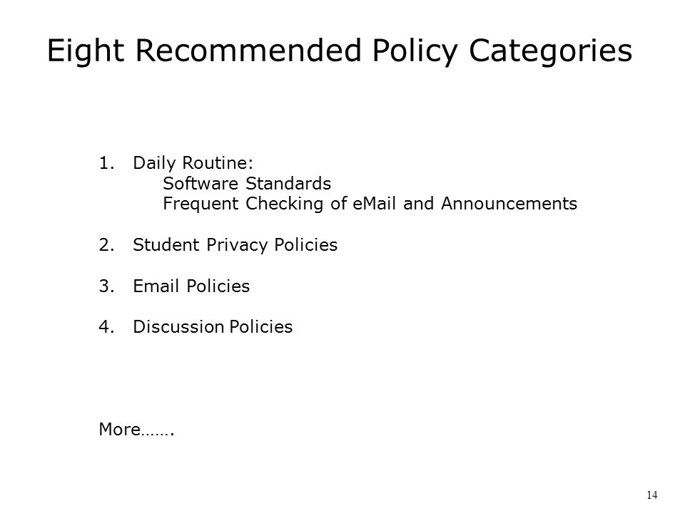 Eight Recommended Policy Categories 1.Daily Routine: Software Standards Frequent Checking of eMail and Announcements 2.Student Privacy Policies 3.Email Policies 4.Discussion Policies More…….