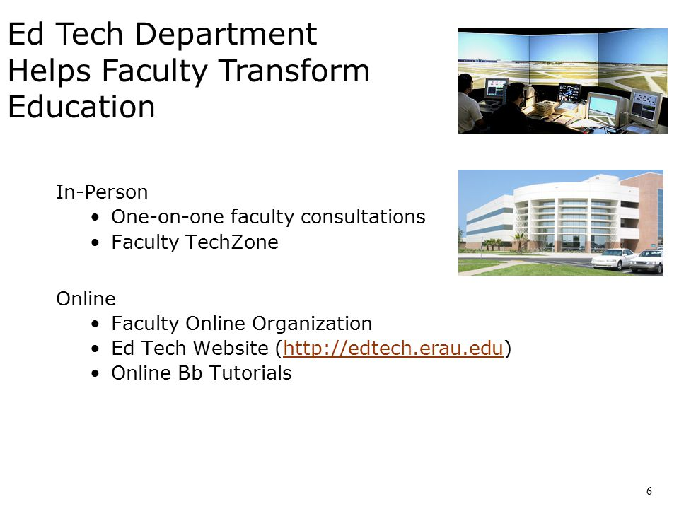 In-Person One-on-one faculty consultations Faculty TechZone Online Faculty Online Organization Ed Tech Website (http://edtech.erau.edu)http://edtech.erau.edu Online Bb Tutorials Ed Tech Department Helps Faculty Transform Education 6