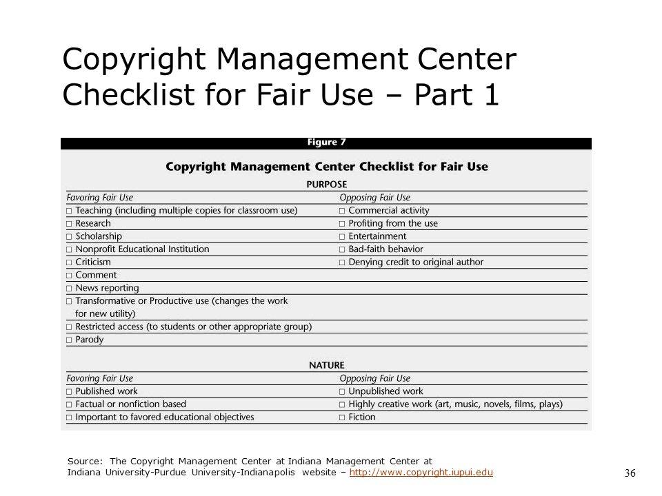 Copyright Management Center Checklist for Fair Use – Part 1 Source: The Copyright Management Center at Indiana Management Center at Indiana University-Purdue University-Indianapolis website – http://www.copyright.iupui.eduhttp://www.copyright.iupui.edu 36