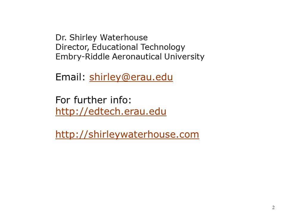 Dr. Shirley Waterhouse Director, Educational Technology Embry-Riddle Aeronautical University Email: shirley@erau.edushirley@erau.edu For further info: