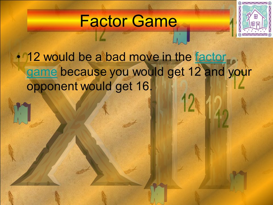 12 would be a bad move in the factor game because you would get 12 and your opponent would get 16.