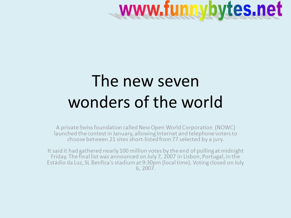 The new seven wonders of the world A private Swiss foundation called New Open World Corporation (NOWC) launched the contest in January, allowing Internet and telephone voters to choose between 21 sites short-listed from 77 selected by a jury.
