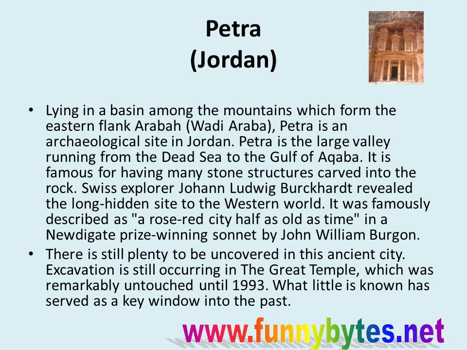 Petra (Jordan) Lying in a basin among the mountains which form the eastern flank Arabah (Wadi Araba), Petra is an archaeological site in Jordan.