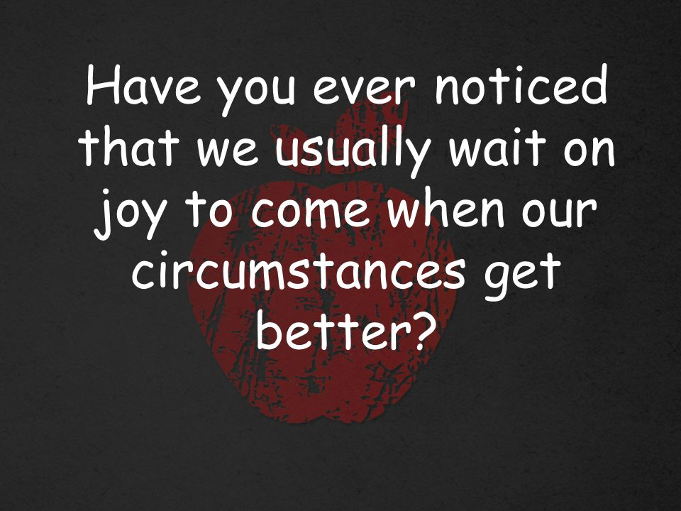 Have you ever noticed that we usually wait on joy to come when our circumstances get better
