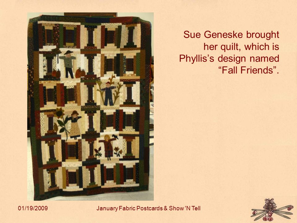 "01/19/2009January Fabric Postcards & Show 'N Tell Sue Geneske brought her quilt, which is Phyllis's design named ""Fall Friends""."