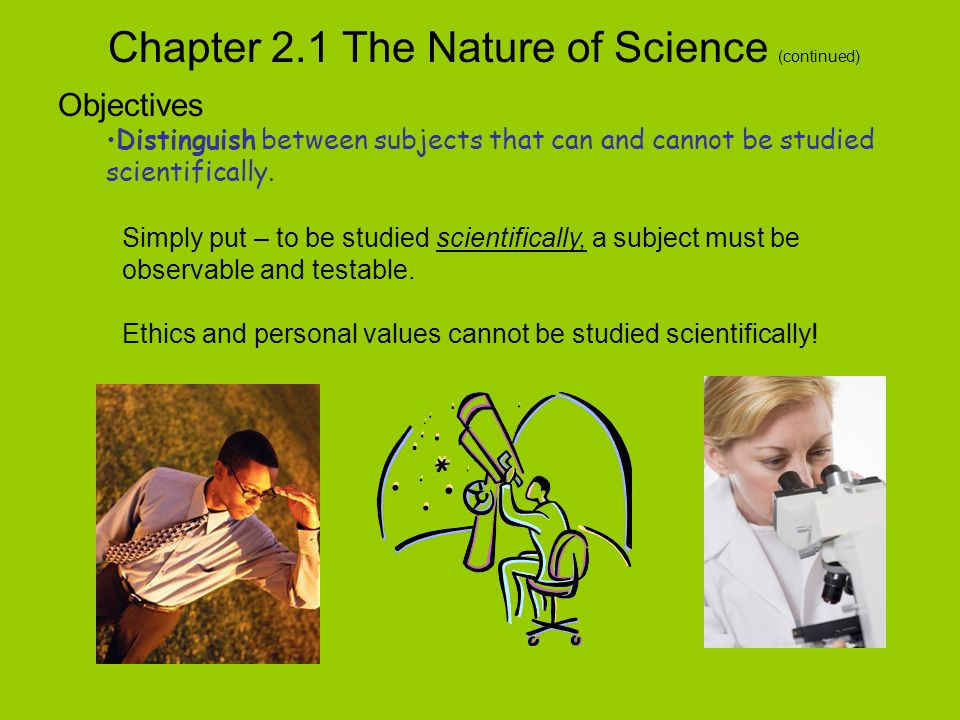 Chapter 2.1 The Nature of Science (continued) Objectives Distinguish between subjects that can and cannot be studied scientifically.