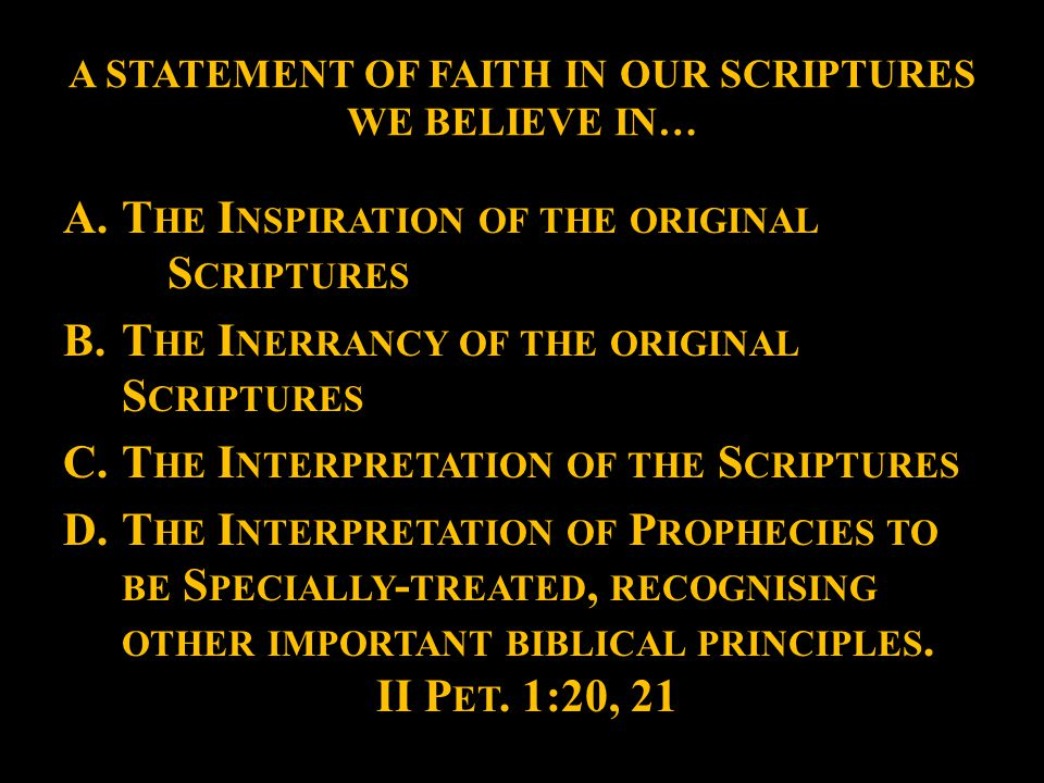 A STATEMENT OF FAITH IN OUR SCRIPTURES WE BELIEVE IN… A.T HE I NSPIRATION OF THE ORIGINAL S CRIPTURES B.T HE I NERRANCY OF THE ORIGINAL S CRIPTURES C.T HE I NTERPRETATION OF THE S CRIPTURES D.T HE I NTERPRETATION OF P ROPHECIES TO BE S PECIALLY - TREATED, RECOGNISING OTHER IMPORTANT BIBLICAL PRINCIPLES.