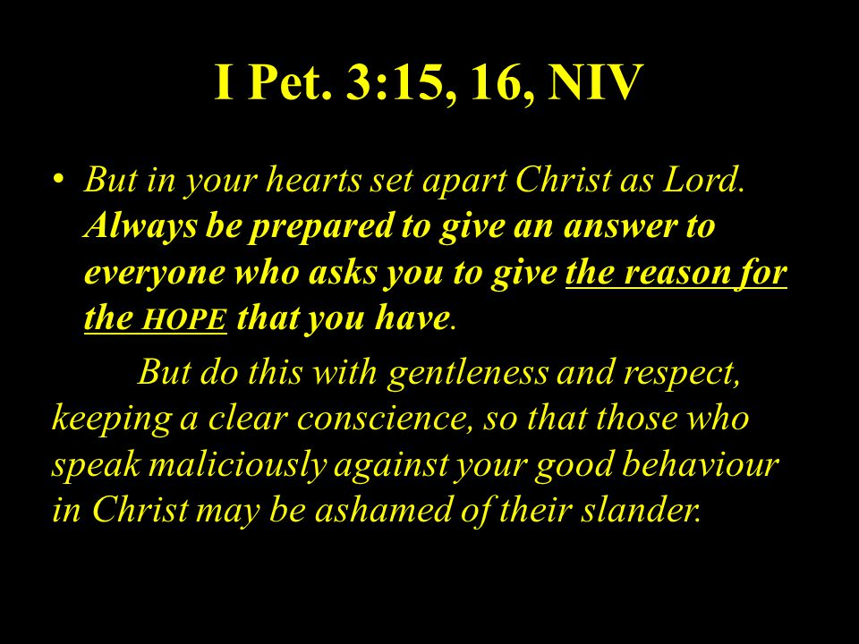 I Pet. 3:15, 16, NIV But in your hearts set apart Christ as Lord.